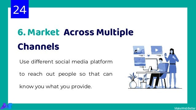 6. Market Across Multiple Channels Use different social media platform to reach out people so that can know you what you p...