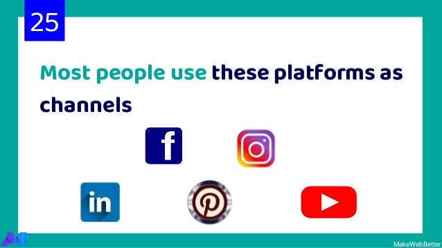 Most people use these platforms as channels MakeWebBetter 25