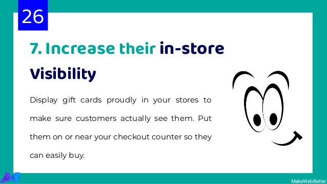 7. Increase their in-store Visibility Display gift cards proudly in your stores to make sure customers actually see them. ...