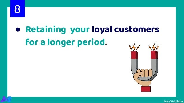 ● Retaining your loyal customers for a longer period. 8 MakeWebBetter