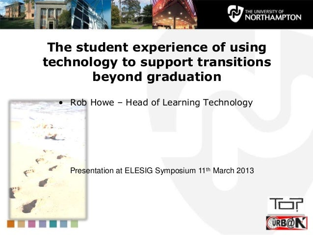 The student experience of usingtechnology to support transitions       beyond graduation  • Rob Howe – Head of Learning Te...