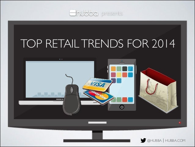 presents  TOP RETAIL TRENDS FOR 2014  @HUBBA HUBBA.COM