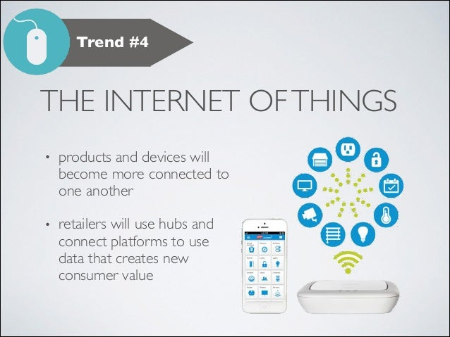 Trend #4  THE INTERNET OF THINGS •  products and devices will become more connected to one another	   •  retailers will us...