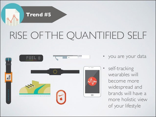 Trend #5  RISE OF THE QUANTIFIED SELF •  you are your data   •  self-tracking wearables will become more widespread and b...