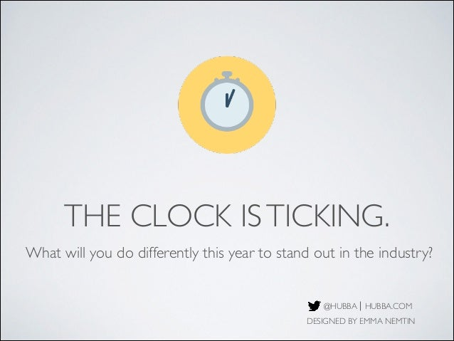 THE CLOCK IS TICKING. What will you do differently this year to stand out in the industry?  @HUBBA HUBBA.COM DESIGNED BY E...