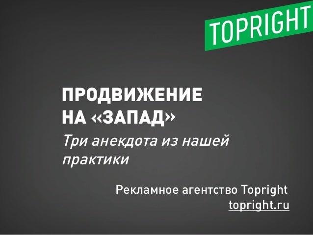 ПРОДВИЖЕНИЕ НА «ЗАПАД» Три анекдота из нашей практики Рекламное агентство Topright topright.ru