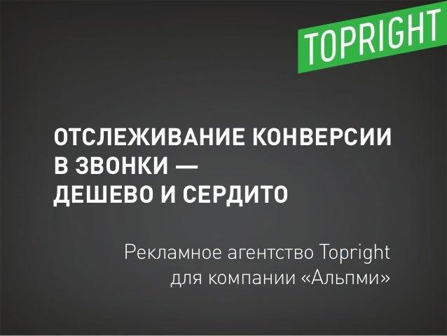 ОТСЛЕЖИВАНИЕ КОНВЕРСИИВ ЗВОНКИ —ДЕШЕВО И СЕРДИТО    Рекламное агентство Topright        для компании «Альпми»