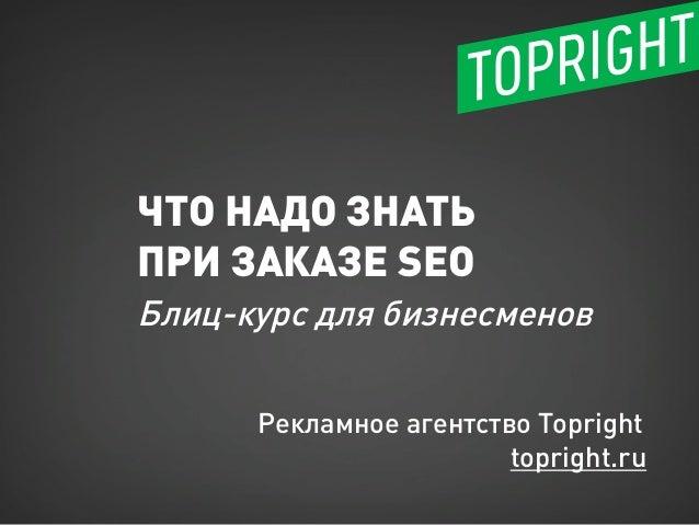 ЧТО НАДО ЗНАТЬ ПРИ ЗАКАЗЕ SEO Блиц-курс для бизнесменов Рекламное агентство Topright topright.ru