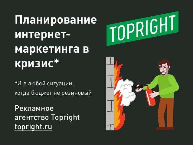 Планирование интернет- маркетинга в кризис* *И в любой ситуации, когда бюджет не резиновый Рекламное агентство Topright to...