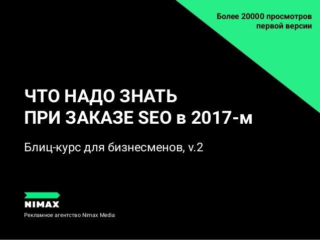 ЧТО НАДО ЗНАТЬ ПРИ ЗАКАЗЕ SEO в 2017-м Рекламное агентство Nimax Media Блиц-курс для бизнесменов, v.2 Блиц-курс для бизнес...