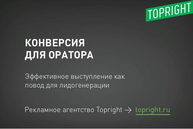 КОНВЕРСИЯ ДЛЯ ОРАТОРА Рекламное агентство Topright → Эффективное выступление как повод для лидогенерации topright.ru