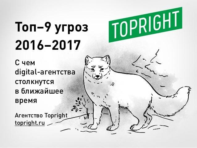 Агентство Topright topright.ru Топ–9 угроз 2016–2017 С чем digital-агентства столкнутся в ближайшее время