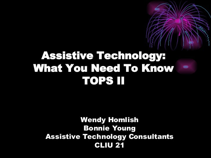 Assistive Technology: What You Need To Know TOPS II Wendy Homlish Bonnie Young Assistive Technology Consultants CLIU 21