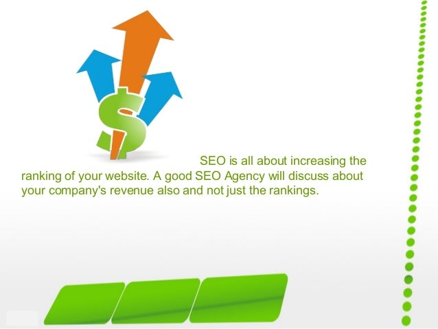 SEO is all about increasing the ranking of your website. A good SEO Agency will discuss about your company's revenue also ...