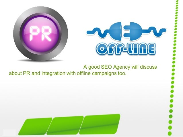 A good SEO Agency will discuss about PR and integration with offline campaigns too.