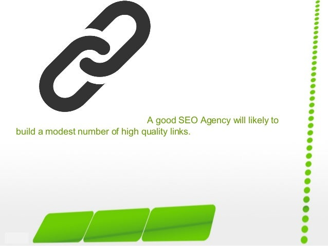 A good SEO Agency will likely to build a modest number of high quality links.