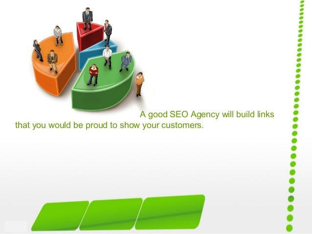 A good SEO Agency will build links that you would be proud to show your customers.
