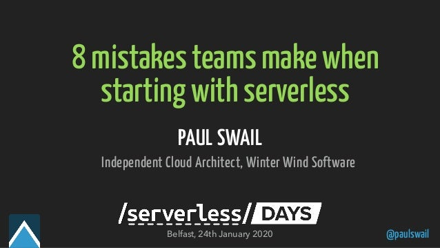 @paulswail 8 mistakes teams make when starting with serverless PAUL SWAIL Independent Cloud Architect, Winter Wind Softwar...