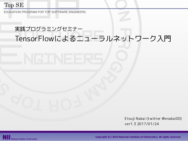 Copyright (C) 2016 National Institute of Informatics, All rights reserved. 実践プログラミングセミナー TensorFlowによるニューラルネットワーク入門 Etsuji...