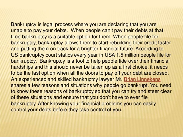 Bankruptcy is legal process where you are declaring that you are unable to pay your debts. When people can't pay their deb...