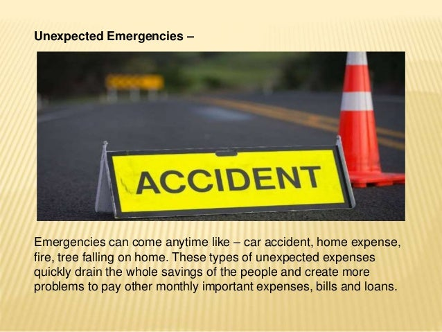 Unexpected Emergencies – Emergencies can come anytime like – car accident, home expense, fire, tree falling on home. These...