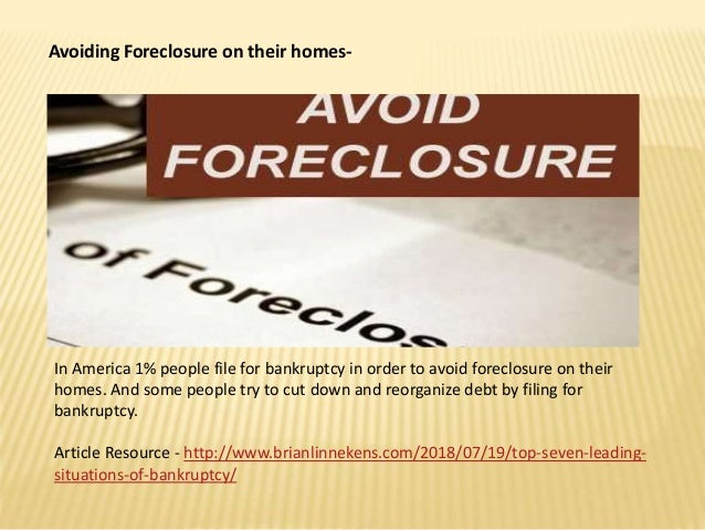 Avoiding Foreclosure on their homes- In America 1% people file for bankruptcy in order to avoid foreclosure on their homes...