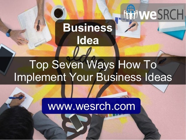 Top Seven Ways How To Implement Your Business Ideas Business Idea www.wesrch.com