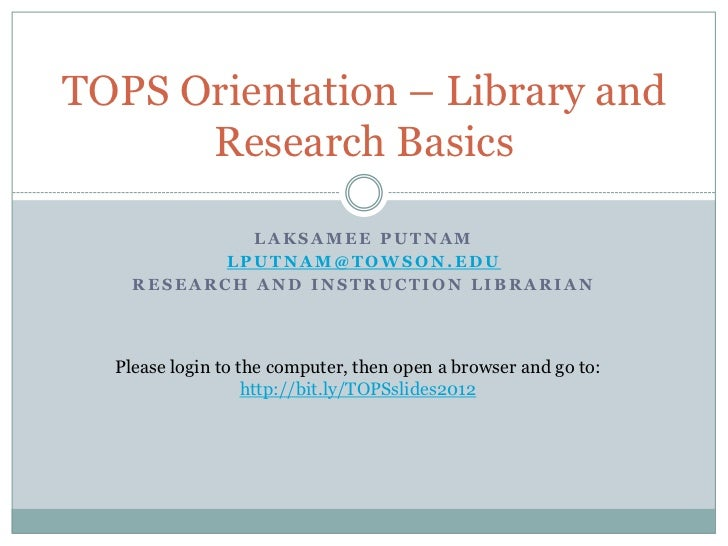 TOPS Orientation – Library and      Research Basics             LAKSAMEE PUTNAM           LPUTNAM@TOWSON.EDU    RESEARCH A...