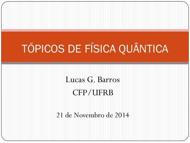 Lucas G. Barros CFP/UFRB TÓPICOS DE FÍSICA QUÂNTICA 21 de Novembro de 2014