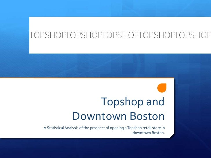 Topshop andDowntown Boston<br />A Statistical Analysis of the prospect of opening a Topshop retail store in downtown Bosto...