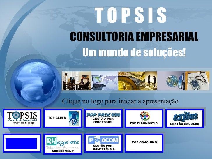 T O P S I S CONSULTORIA EMPRESARIAL Um mundo de soluções! Clique no logo para iniciar a apresentação GESTÃO POR PROCESSOS ...