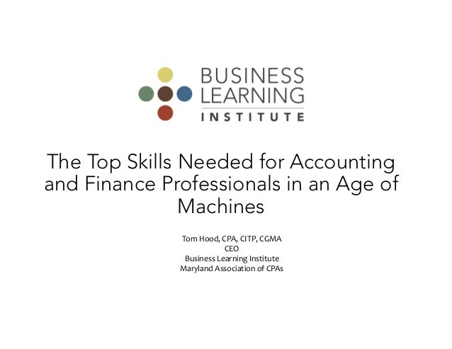 The Top Skills Needed for Accounting and Finance Professionals in an Age of Machines Tom Hood, CPA, CITP, CGMA CEO Busines...