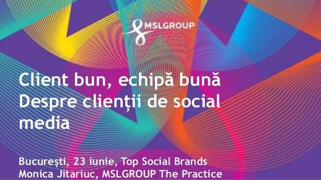 Client bun, echipă bună Despre clienții de social media București, 23 iunie, Top Social Brands Monica Jitariuc, MSLGROUP T...
