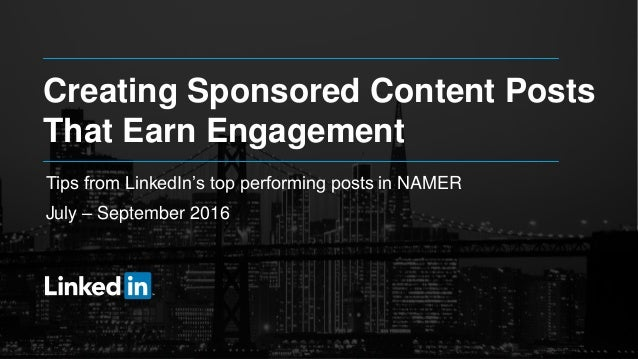 Creating Sponsored Content Posts That Earn Engagement Tips from LinkedIn's top performing posts in NAMER July – September ...