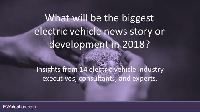 Whatwillbethebiggest electricvehiclenewsstoryor developmentin2018? Insightsfrom14electricvehicleindustry...