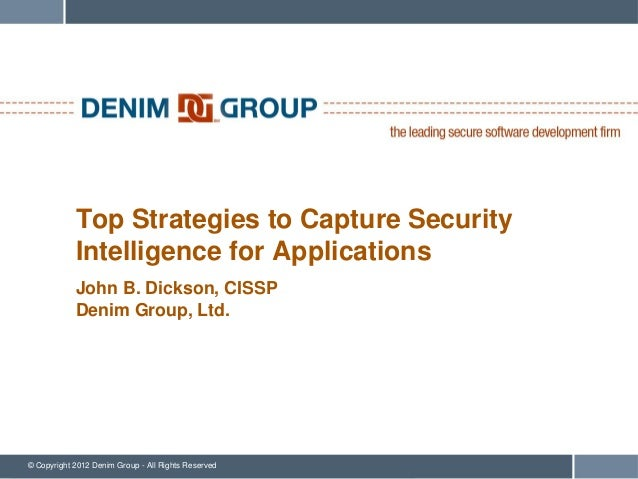 Top Strategies to Capture Security            Intelligence for Applications            John B. Dickson, CISSP            D...