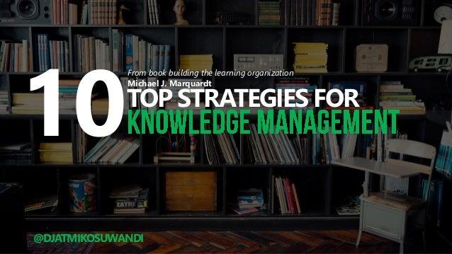 TOP STRATEGIES FOR 10 From book building the learning organization Michael J. Marquardt @DJATMIKOSUWANDI