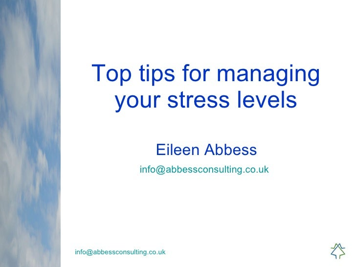 Top tips for managing your stress levels Eileen Abbess [email_address]