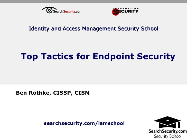 Top Tactics for Endpoint Security Ben Rothke, CISSP, CISM Identity and Access Management Security School searchsecurity.co...