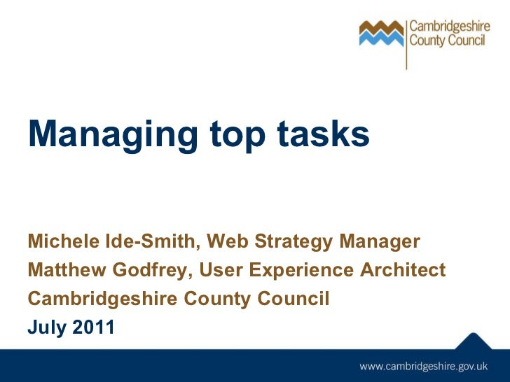 Managing top tasks Michele Ide-Smith, Web Strategy Manager Matthew Godfrey, User Experience Architect Cambridgeshire Count...