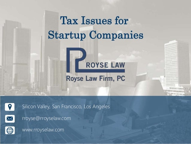 Tax Issues for Startup Companies Silicon Valley, San Francisco, Los Angeles rroyse@rroyselaw.com www.rroyselaw.com