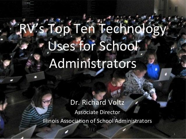 1 RV's Top Ten Technology Uses for School Administrators Dr. Richard Voltz Associate Director Illinois Association of Scho...