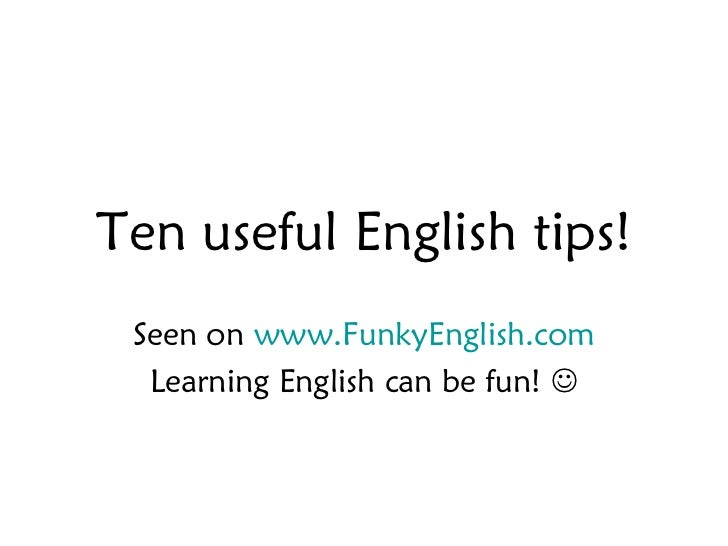Ten useful English tips! Seen on www.FunkyEnglish.com  Learning English can be fun! 