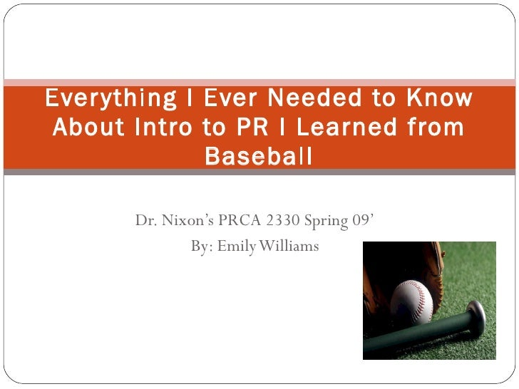 Dr. Nixon's PRCA 2330 Spring 09' By: Emily Williams Everything I Ever Needed to Know About Intro to PR I Learned from Base...