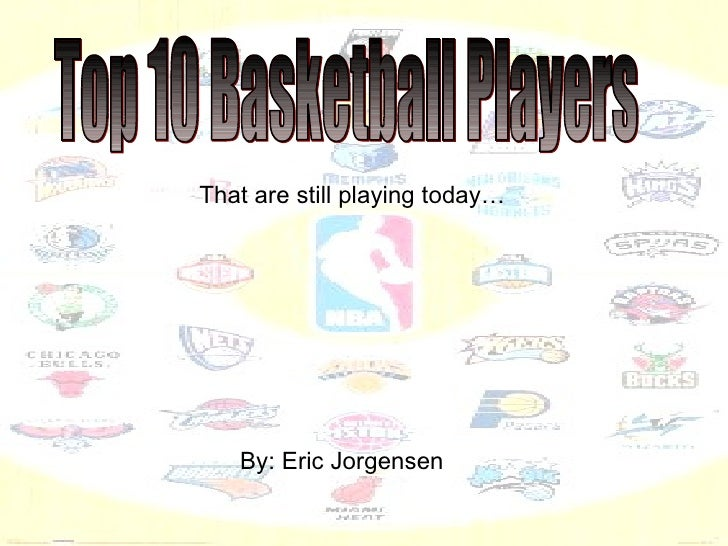 Top 10 Basketball Players That are still playing today… By: Eric Jorgensen