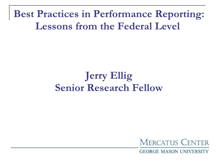 Best Practices in Performance Reporting: Lessons from the Federal Level  Jerry Ellig Senior Research Fellow