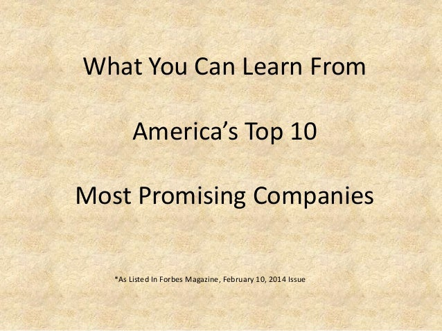 What You Can Learn From America's Top 10  Most Promising Companies *As Listed In Forbes Magazine, February 10, 2014 Issue