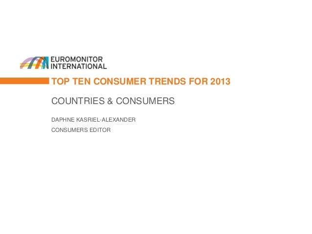 TOP TEN CONSUMER TRENDS FOR 2013COUNTRIES & CONSUMERSDAPHNE KASRIEL-ALEXANDERCONSUMERS EDITOR
