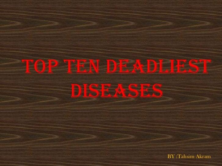 TOP TEN DEADLIEST     DISEASES             BY :Tahsim Akram