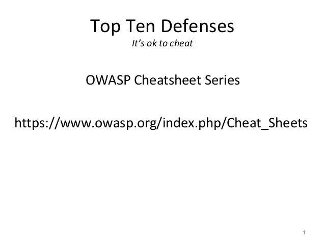 Top Ten Defenses                 It's ok to cheat          OWASP Cheatsheet Serieshttps://www.owasp.org/index.php/Cheat_Sh...